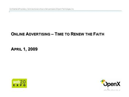 O NLINE A DVERTISING – T IME TO R ENEW THE F AITH A PRIL 1, 2009 Confidential & Proprietary - Not to be shared without written permission of OpenX Technologies,