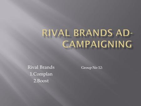 Rival Brands 1.Complan 2.Boost Group No 12:. Pros : o Focusing on the nutritional aspects. o Emphasizing the fact that their product helps physical growth.