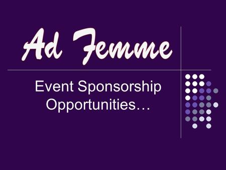 Event Sponsorship Opportunities…. Event Information Attendees: Ad Femme Members & Guests 70 - 90% Female 95% Advertising professionals: VPs, media buyers/planners,