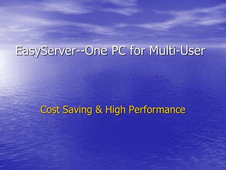EasyServer--One PC for Multi-User EasyServer--One PC for Multi-User Cost Saving & High Performance.