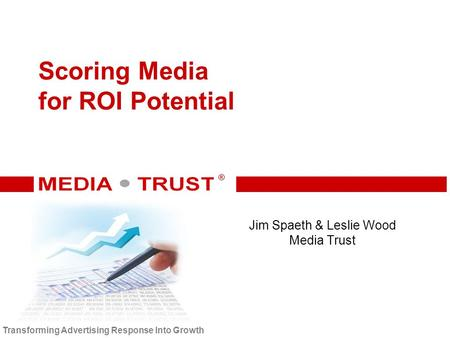 ® ® Transforming Advertising Response Into Growth Scoring Media for ROI Potential Jim Spaeth & Leslie Wood Media Trust.