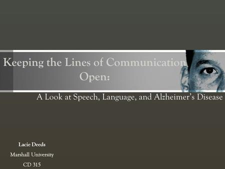 Keeping the Lines of Communication Open: A Look at Speech, Language, and Alzheimers Disease Lacie Deeds Marshall University CD 315.