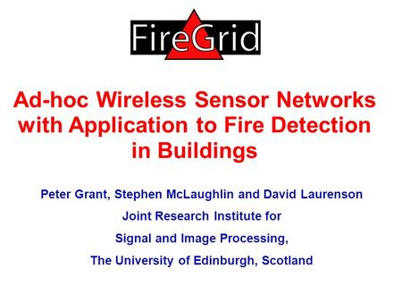 Ad-hoc Wireless Sensor Networks with Application to Fire Detection in Buildings Peter Grant, Stephen McLaughlin and David Laurenson Joint Research Institute.