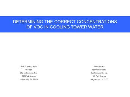DETERMINING THE CORRECT CONCENTRATIONS OF VOC IN COOLING TOWER WATER John W. (Jack) Small President Star Instruments, Inc. 100 Park Avenue League City,