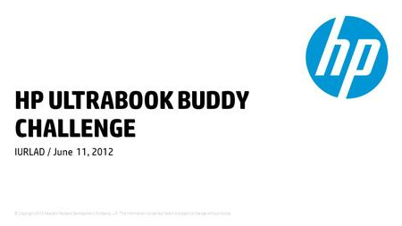 © Copyright 2012 Hewlett-Packard Development Company, L.P. The information contained herein is subject to change without notice. HP ULTRABOOK BUDDY CHALLENGE.