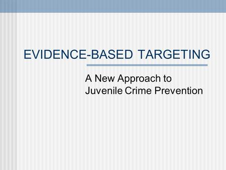 EVIDENCE-BASED TARGETING A New Approach to Juvenile Crime Prevention.