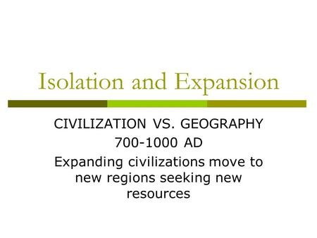 Isolation and Expansion CIVILIZATION VS. GEOGRAPHY 700-1000 AD Expanding civilizations move to new regions seeking new resources.