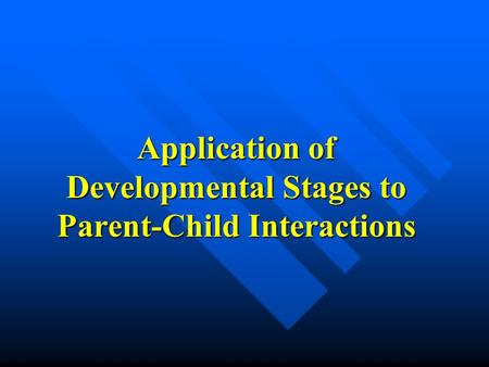 Application of Developmental Stages to Parent-Child Interactions.