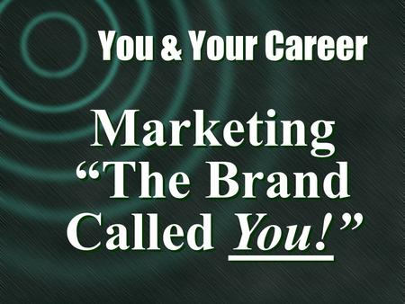 Marketing The Brand Called You! Marketing The Brand Called You! You & Your Career You & Your Career.
