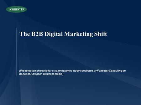 The B2B Digital Marketing Shift (Presentation of results for a commissioned study conducted by Forrester Consulting on behalf of American Business Media)