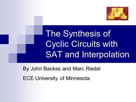 The Synthesis of Cyclic Circuits with SAT and Interpolation By John Backes and Marc Riedel ECE University of Minnesota.