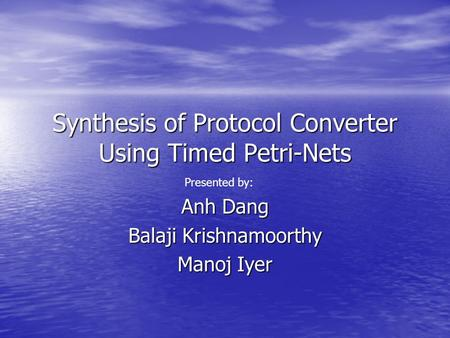 Synthesis of Protocol Converter Using Timed Petri-Nets Anh Dang Balaji Krishnamoorthy Manoj Iyer Presented by: