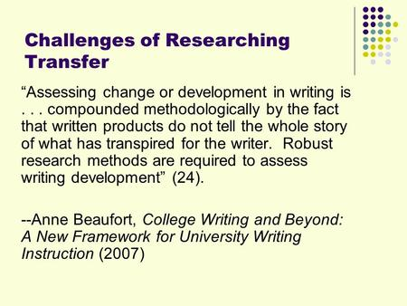 Challenges of Researching Transfer Assessing change or development in writing is... compounded methodologically by the fact that written products do not.