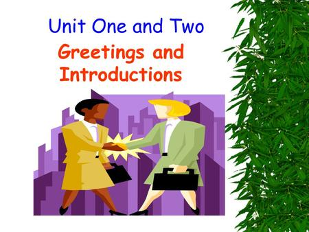 Unit One and Two Greetings and Introductions. Part one:learn some expressions about greeting 1. Meeting someone for the first time How do you do. Glad.