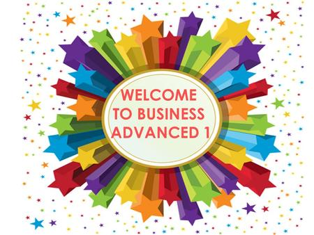 WELCOME TO BUSINESS ADVANCED 1 GRADING CRITERIA BUSINESS ADVANCED Mid-Term exam 20% Oral participation 30% Final exam 20% Oral participation 30% ___________________.