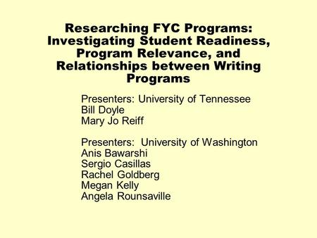 Researching FYC Programs: Investigating Student Readiness, Program Relevance, and Relationships between Writing Programs Presenters: University of Tennessee.