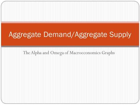 Aggregate Demand/Aggregate Supply The Alpha and Omega of Macroeconomics Graphs.