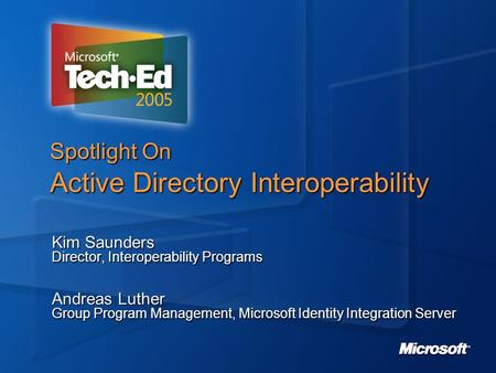 Spotlight On Active Directory Interoperability Kim Saunders Director, Interoperability Programs Andreas Luther Group Program Management, Microsoft Identity.
