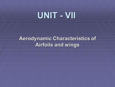 UNIT - VII Aerodynamic Characteristics of Airfoils and wings.