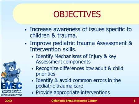 2003Oklahoma EMSC Resource Center0 Pediatric Trauma And Triage Overview of the Problem and Necessary Care for Positive Outcomes… Presented by: Jim Morehead,