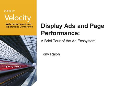 Display Ads and Page Performance: A Brief Tour of the Ad Ecosystem Tony Ralph.