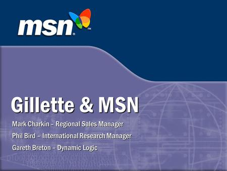 Gillette & MSN Mark Charkin – Regional Sales Manager Phil Bird – International Research Manager Gareth Breton – Dynamic Logic.