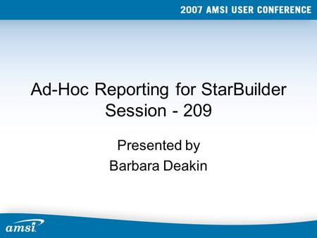 Ad-Hoc Reporting for StarBuilder Session - 209 Presented by Barbara Deakin.