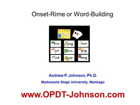 Onset-Rime or Word-Building Andrew P. Johnson, Ph.D. Madnesota Stage University, Mankago www.OPDT-Johnson.com.