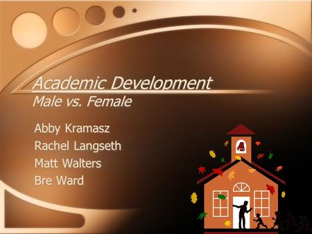 Academic Development Male vs. Female Abby Kramasz Rachel Langseth Matt Walters Bre Ward Abby Kramasz Rachel Langseth Matt Walters Bre Ward.