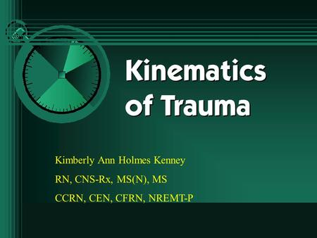 Kinematics of Trauma Kimberly Ann Holmes Kenney RN, CNS-Rx, MS(N), MS CCRN, CEN, CFRN, NREMT-P.