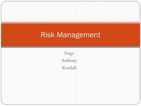 Paige Anthony Kendall Risk Management. What is Risk Management Risk management is a plan that helps you foresee risks, identify actions to prevent them.