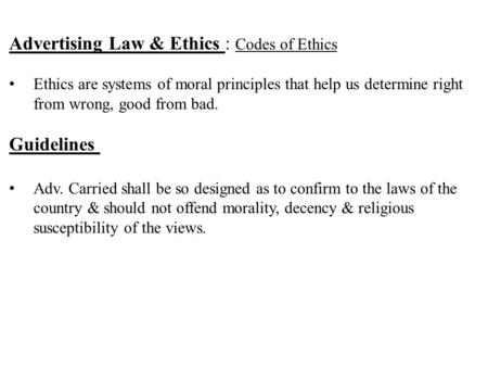 Advertising Law & Ethics : Codes of Ethics Ethics are systems of moral principles that help us determine right from wrong, good from bad. Guidelines Adv.