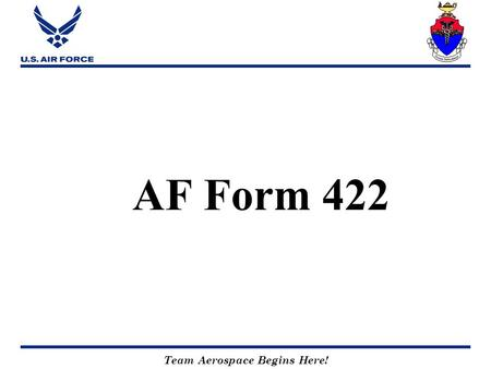 Team Aerospace Begins Here! AF Form 422. Team Aerospace Begins Here! PHYSICAL PROFILE Outlined in AFI 48-123, Chapter 10, & Attachments 11 & 13.