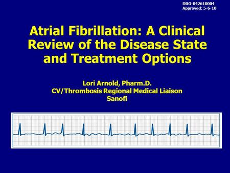 Atrial Fibrillation: A Clinical Review of the Disease State and Treatment Options DRO-042610004 Approved: 5-6-10 Lori Arnold, Pharm.D. CV/Thrombosis Regional.