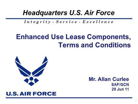 I n t e g r i t y - S e r v i c e - E x c e l l e n c e Headquarters U.S. Air Force 1 Enhanced Use Lease Components, Terms and Conditions Mr. Allan Curlee.