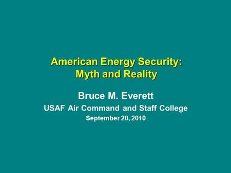 Bruce M. Everett USAF Air Command and Staff College September 20, 2010 American Energy Security: Myth and Reality.