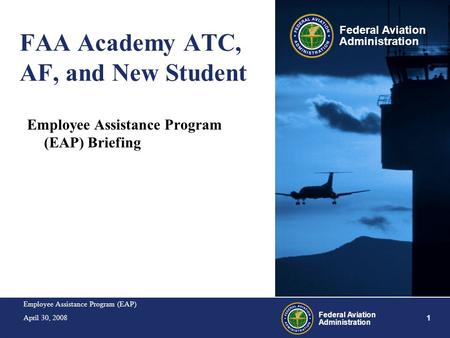 Employee Assistance Program (EAP) April 30, 2008 1 Federal Aviation Administration FAA Academy ATC, AF, and New Student Employee Assistance Program (EAP)