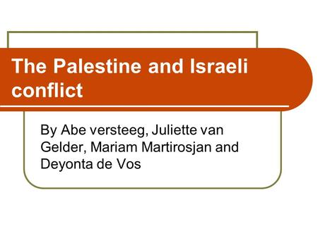 The Palestine and Israeli conflict By Abe versteeg, Juliette van Gelder, Mariam Martirosjan and Deyonta de Vos.