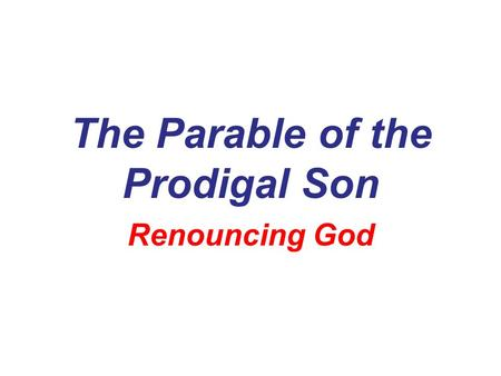 The Parable of the Prodigal Son Renouncing God. The Context… Jesus had just finished the Parables of… The Lost Sheep The Lost Coin.