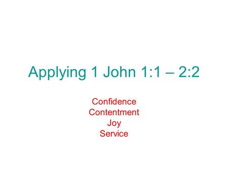 Applying 1 John 1:1 – 2:2 Confidence Contentment Joy Service.