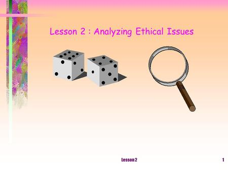 Lesson 21 Lesson 2 : Analyzing Ethical Issues. Lesson 22 The Meaning Of An Ethical Issue Choosing among several ethical or unethical alternatives Other.