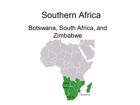 Southern Africa Botswana, South Africa, and Zimbabwe.