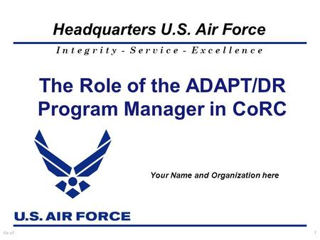 I n t e g r i t y - S e r v i c e - E x c e l l e n c e Headquarters U.S. Air Force As of:1 The Role of the ADAPT/DR Program Manager in CoRC Your Name.