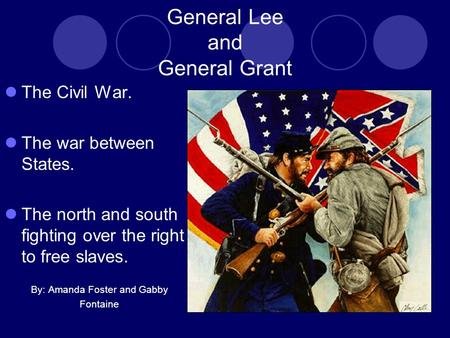 General Lee and General Grant The Civil War. The war between States. The north and south fighting over the right to free slaves. By: Amanda Foster and.