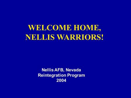 WELCOME HOME, NELLIS WARRIORS! Nellis AFB, Nevada Reintegration Program 2004.