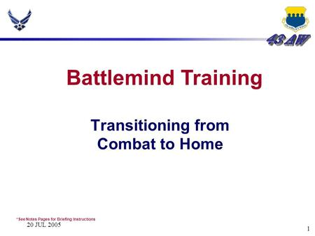 20 JUL 2005 1 Transitioning from Combat to Home Battlemind Training *See Notes Pages for Briefing Instructions.