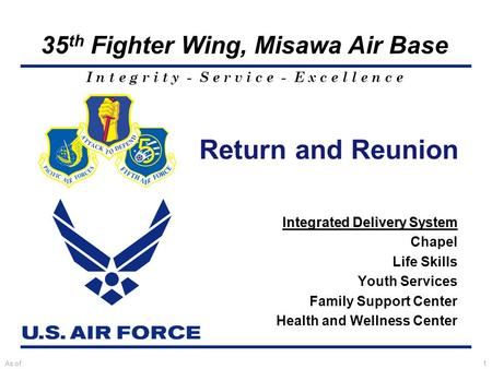 I n t e g r i t y - S e r v i c e - E x c e l l e n c e 35 th Fighter Wing, Misawa Air Base As of:1 Return and Reunion Integrated Delivery System Chapel.