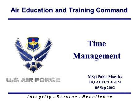 Air Education and Training Command I n t e g r i t y - S e r v i c e - E x c e l l e n c e Time Management MSgt Pablo Morales HQ AETC/LG-EM 05 Sep 2002.