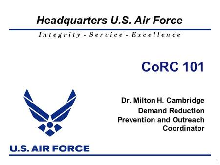 I n t e g r i t y - S e r v i c e - E x c e l l e n c e Headquarters U.S. Air Force 1 CoRC 101 Dr. Milton H. Cambridge Demand Reduction Prevention and.