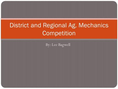 By: Lee Bagwell District and Regional Ag. Mechanics Competition.